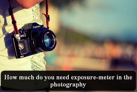 How much do you need exposure-meter in the photography?